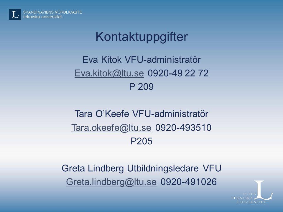 Kontaktuppgifter Eva Kitok VFU-administratör Eva.kitok@ltu.seEva.kitok@ltu.se 0920-49 22 72 P 209 Tara O'Keefe VFU-administratör Tara.okeefe@ltu.seTara.okeefe@ltu.se 0920-493510 P205 Greta Lindberg Utbildningsledare VFU Greta.lindberg@ltu.seGreta.lindberg@ltu.se 0920-491026