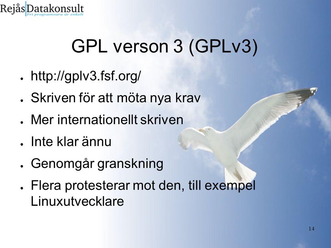 14 GPL verson 3 (GPLv3) ● http://gplv3.fsf.org/ ● Skriven för att möta nya krav ● Mer internationellt skriven ● Inte klar ännu ● Genomgår granskning ● Flera protesterar mot den, till exempel Linuxutvecklare