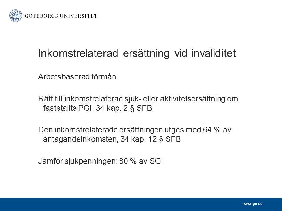 www.gu.se Inkomstrelaterad ersättning vid invaliditet Arbetsbaserad förmån Rätt till inkomstrelaterad sjuk- eller aktivitetsersättning om fastställts PGI, 34 kap.