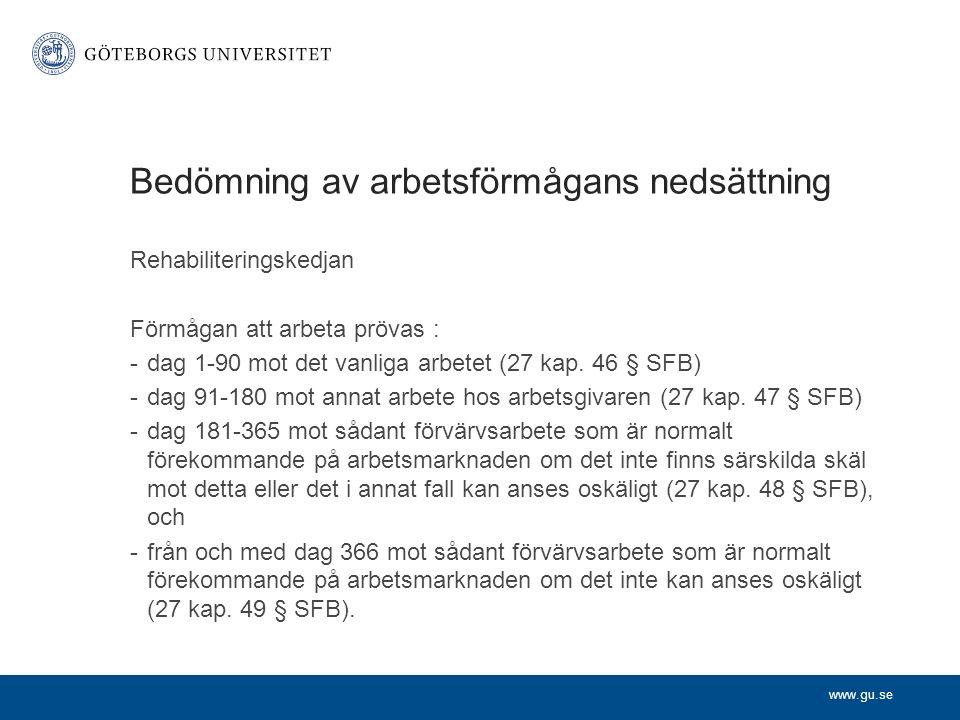 www.gu.se Bedömning av arbetsförmågans nedsättning Rehabiliteringskedjan Förmågan att arbeta prövas : -dag 1-90 mot det vanliga arbetet (27 kap. 46 §