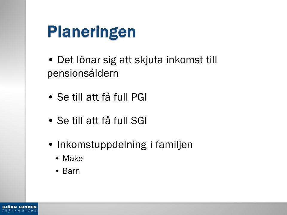Planeringen Det lönar sig att skjuta inkomst till pensionsåldern Se till att få full PGI Se till att få full SGI Inkomstuppdelning i familjen Make Bar