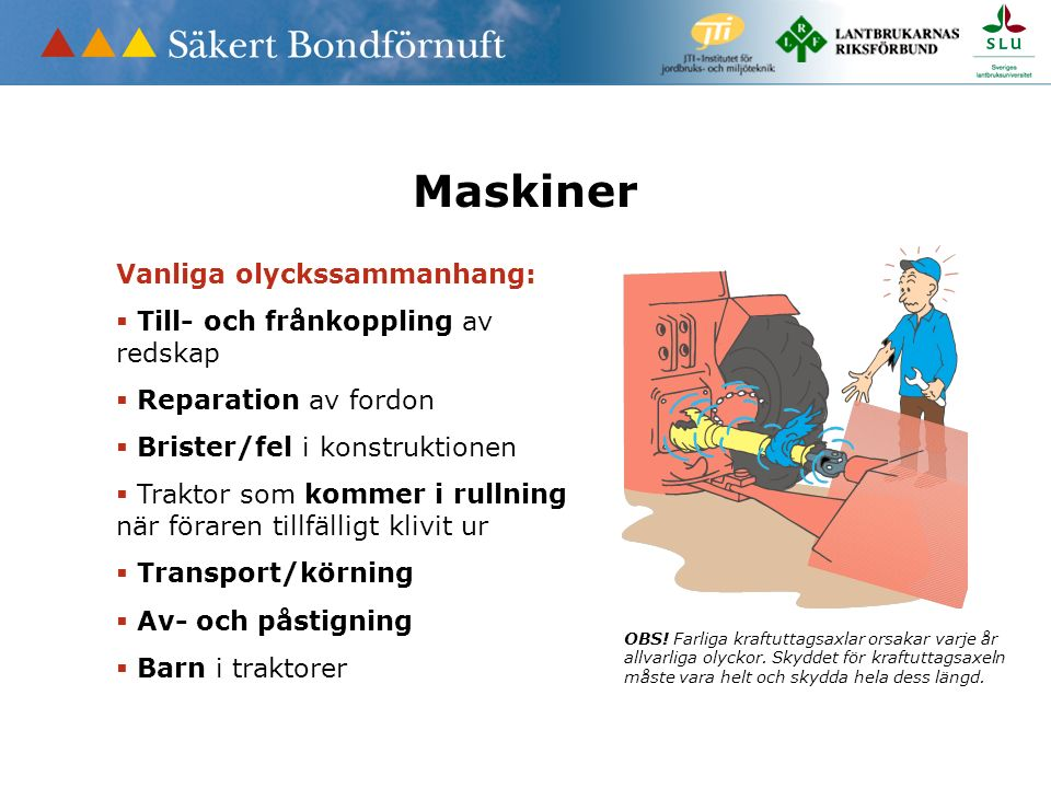 Maskiner Vanliga olyckssammanhang:  Till- och frånkoppling av redskap  Reparation av fordon  Brister/fel i konstruktionen  Traktor som kommer i ru