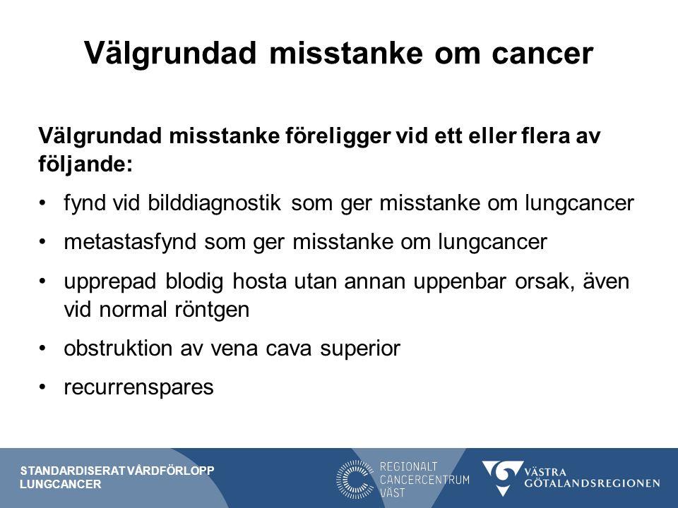 Välgrundad misstanke om cancer Välgrundad misstanke föreligger vid ett eller flera av följande: fynd vid bilddiagnostik som ger misstanke om lungcancer metastasfynd som ger misstanke om lungcancer upprepad blodig hosta utan annan uppenbar orsak, även vid normal röntgen obstruktion av vena cava superior recurrenspares STANDARDISERAT VÅRDFÖRLOPP LUNGCANCER