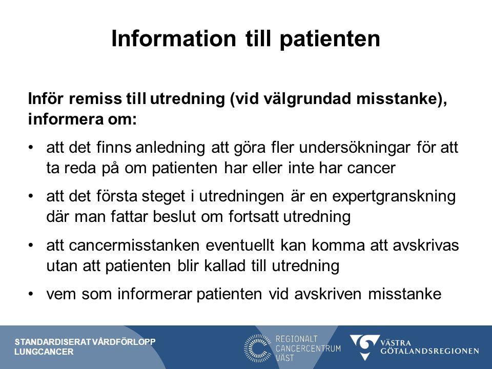 Information till patienten Inför remiss till utredning (vid välgrundad misstanke), informera om: att det finns anledning att göra fler undersökningar för att ta reda på om patienten har eller inte har cancer att det första steget i utredningen är en expertgranskning där man fattar beslut om fortsatt utredning att cancermisstanken eventuellt kan komma att avskrivas utan att patienten blir kallad till utredning vem som informerar patienten vid avskriven misstanke STANDARDISERAT VÅRDFÖRLOPP LUNGCANCER