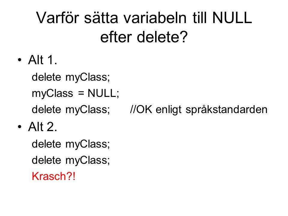Varför sätta variabeln till NULL efter delete? Alt 1. delete myClass; myClass = NULL; delete myClass; //OK enligt språkstandarden Alt 2. delete myClas