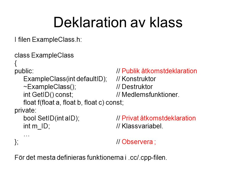 Deklaration av klass I filen ExampleClass.h: class ExampleClass { public:// Publik åtkomstdeklaration ExampleClass(int defaultID);// Konstruktor ~ExampleClass();// Destruktor int GetID() const;// Medlemsfunktioner.