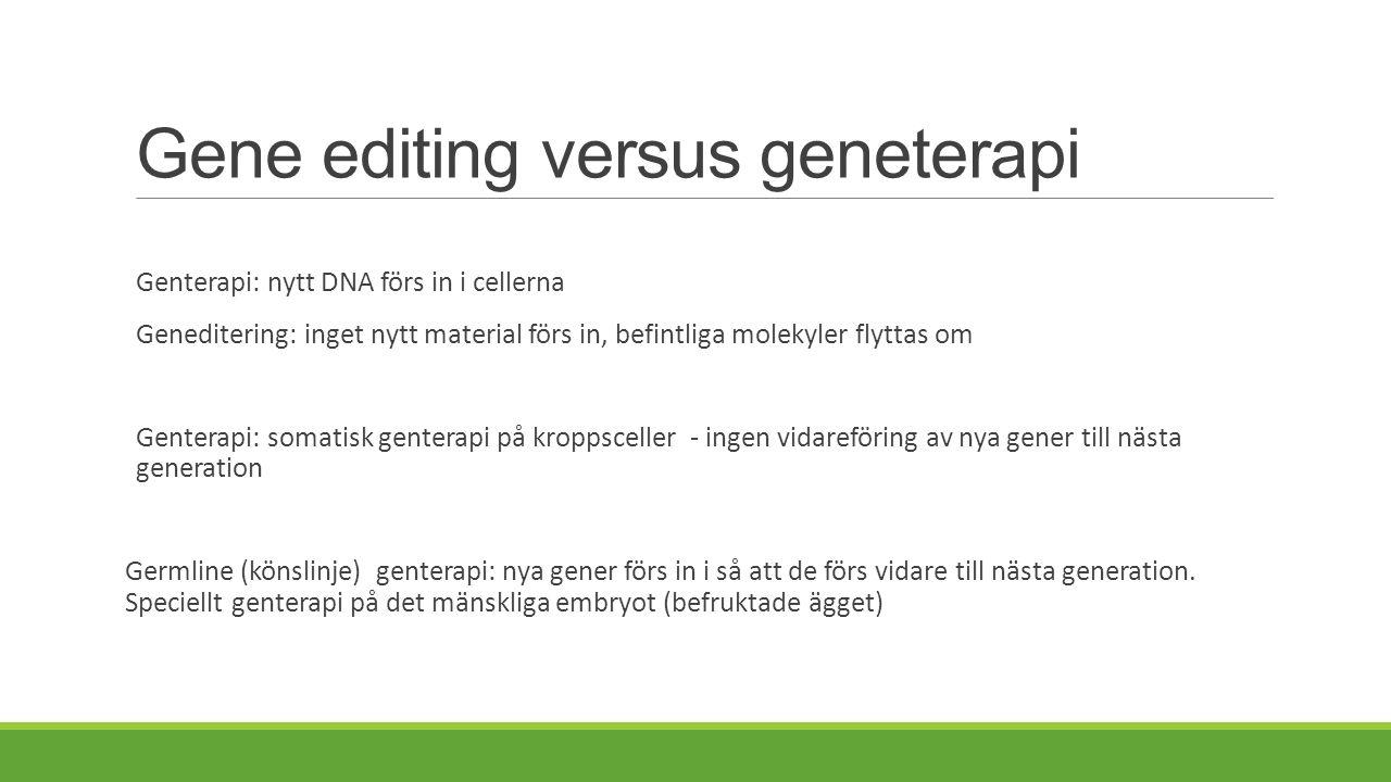 Gene editing versus geneterapi Genterapi: nytt DNA förs in i cellerna Geneditering: inget nytt material förs in, befintliga molekyler flyttas om Genterapi: somatisk genterapi på kroppsceller - ingen vidareföring av nya gener till nästa generation Germline (könslinje) genterapi: nya gener förs in i så att de förs vidare till nästa generation.
