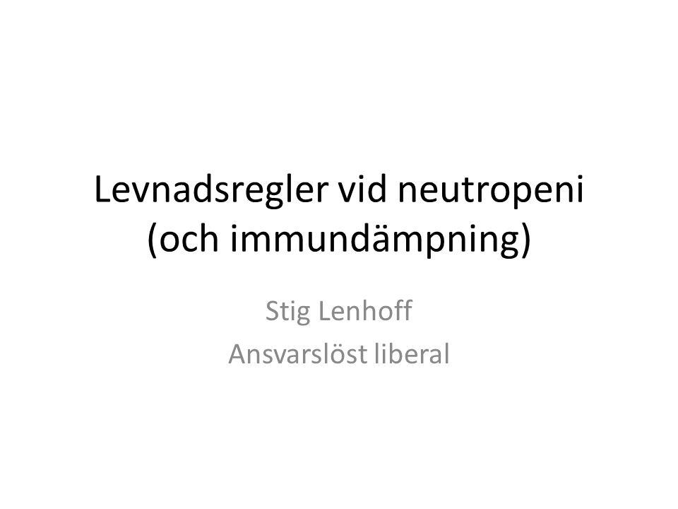 Levnadsregler vid neutropeni (och immundämpning) Stig Lenhoff Ansvarslöst liberal