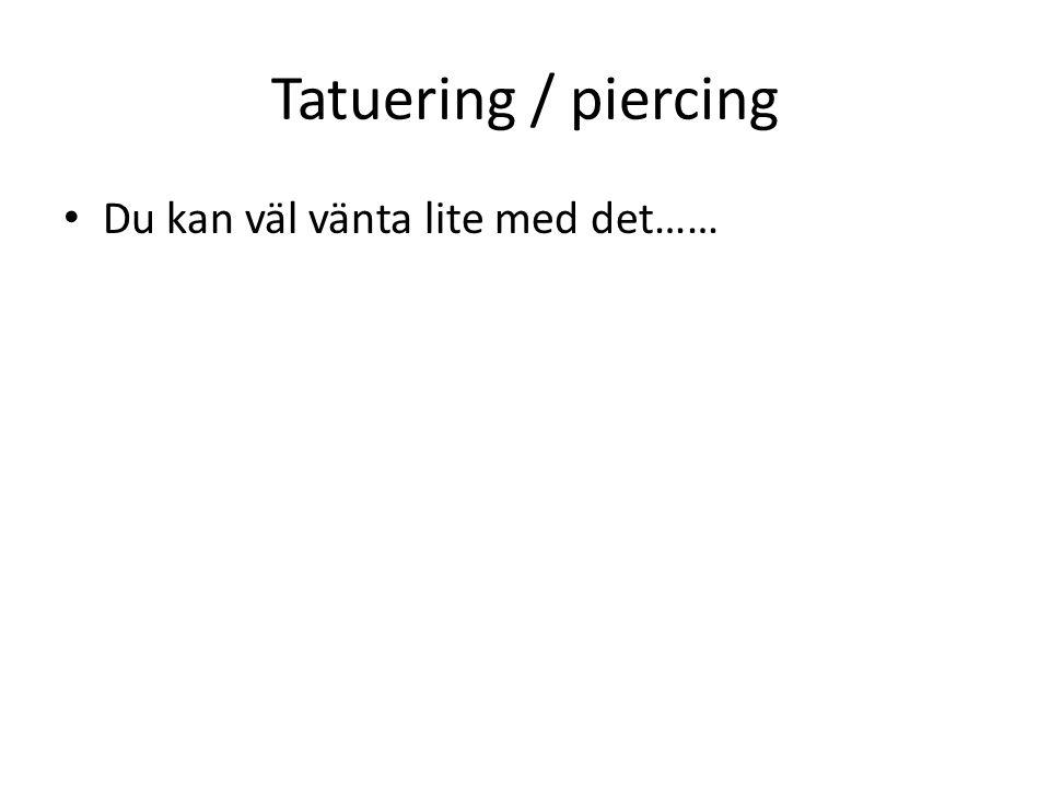Tatuering / piercing Du kan väl vänta lite med det……