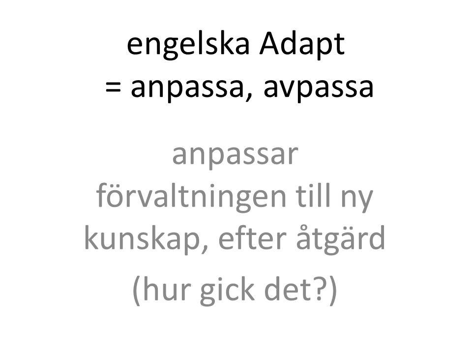 engelska Adapt = anpassa, avpassa anpassar förvaltningen till ny kunskap, efter åtgärd (hur gick det )