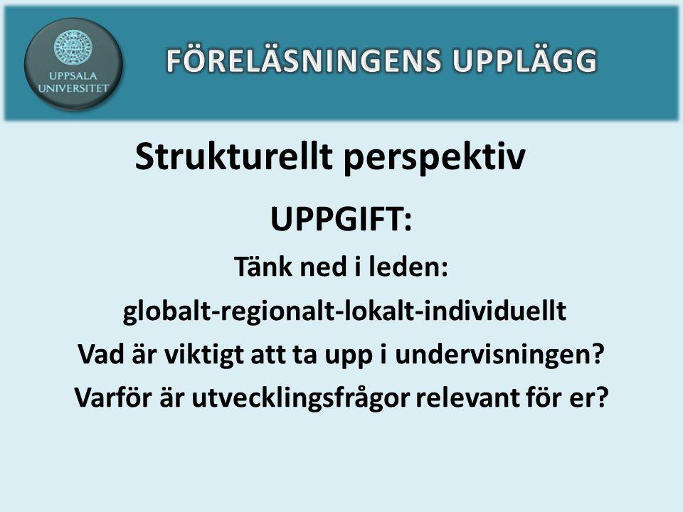 Strukturellt perspektiv UPPGIFT: Tänk ned i leden: globalt-regionalt-lokalt-individuellt Vad är viktigt att ta upp i undervisningen? Varför är utveckl