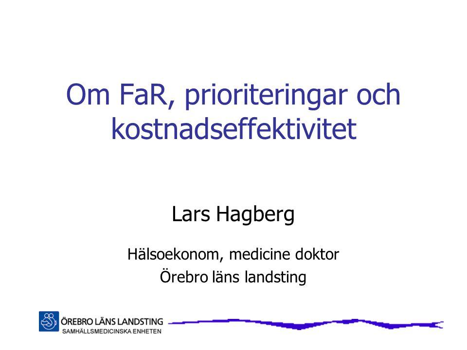 Om FaR, prioriteringar och kostnadseffektivitet Lars Hagberg Hälsoekonom, medicine doktor Örebro läns landsting