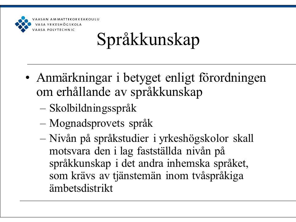 Språkkunskap Anmärkningar i betyget enligt förordningen om erhållande av språkkunskap –Skolbildningsspråk –Mognadsprovets språk –Nivån på språkstudier i yrkeshögskolor skall motsvara den i lag fastställda nivån på språkkunskap i det andra inhemska språket, som krävs av tjänstemän inom tvåspråkiga ämbetsdistrikt