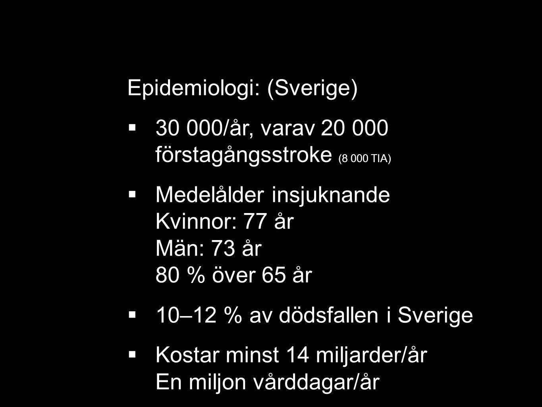 Epidemiologi: (Sverige)  30 000/år, varav 20 000 förstagångsstroke (8 000 TIA)  Medelålder insjuknande Kvinnor: 77 år Män: 73 år 80 % över 65 år  10–12 % av dödsfallen i Sverige  Kostar minst 14 miljarder/år En miljon vårddagar/år