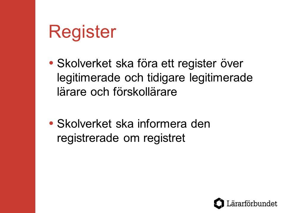Register  Skolverket ska föra ett register över legitimerade och tidigare legitimerade lärare och förskollärare  Skolverket ska informera den registrerade om registret