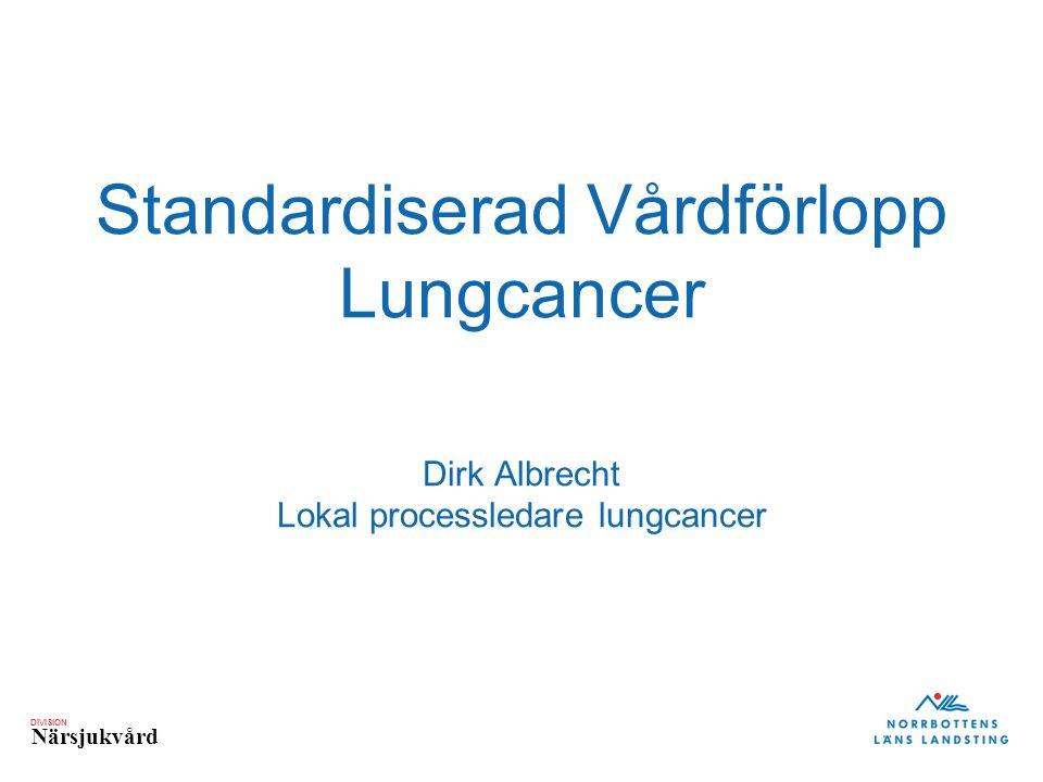 DIVISION Närsjukvård Standardiserad Vårdförlopp Lungcancer Dirk Albrecht Lokal processledare lungcancer