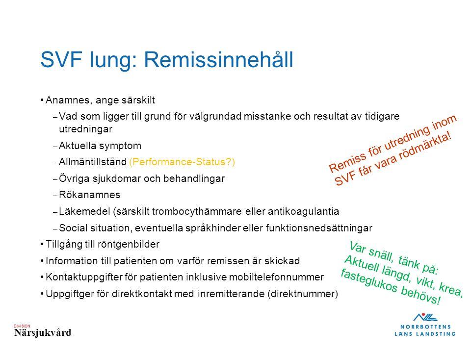 DIVISION Närsjukvård SVF lung: Remissinnehåll Anamnes, ange särskilt – Vad som ligger till grund för välgrundad misstanke och resultat av tidigare utredningar – Aktuella symptom – Allmäntillstånd (Performance-Status ) – Övriga sjukdomar och behandlingar – Rökanamnes – Läkemedel (särskilt trombocythämmare eller antikoagulantia – Social situation, eventuella språkhinder eller funktionsnedsättningar Tillgång till röntgenbilder Information till patienten om varför remissen är skickad Kontaktuppgifter för patienten inklusive mobiltelefonnummer Uppgiftger för direktkontakt med inremitterande (direktnummer) Var snäll, tänk på: Aktuell längd, vikt, krea, fasteglukos behövs.
