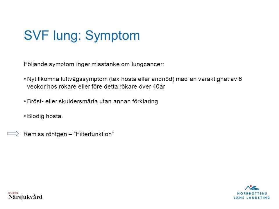DIVISION Närsjukvård SVF lung: Symptom Följande symptom inger misstanke om lungcancer: Nytillkomna luftvägssymptom (tex hosta eller andnöd) med en varaktighet av 6 veckor hos rökare eller före detta rökare över 40år Bröst- eller skuldersmärta utan annan förklaring Blodig hosta.