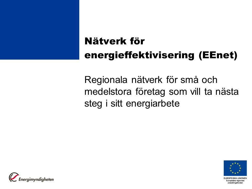 Nätverk för energieffektivisering (EEnet) Regionala nätverk för små och medelstora företag som vill ta nästa steg i sitt energiarbete