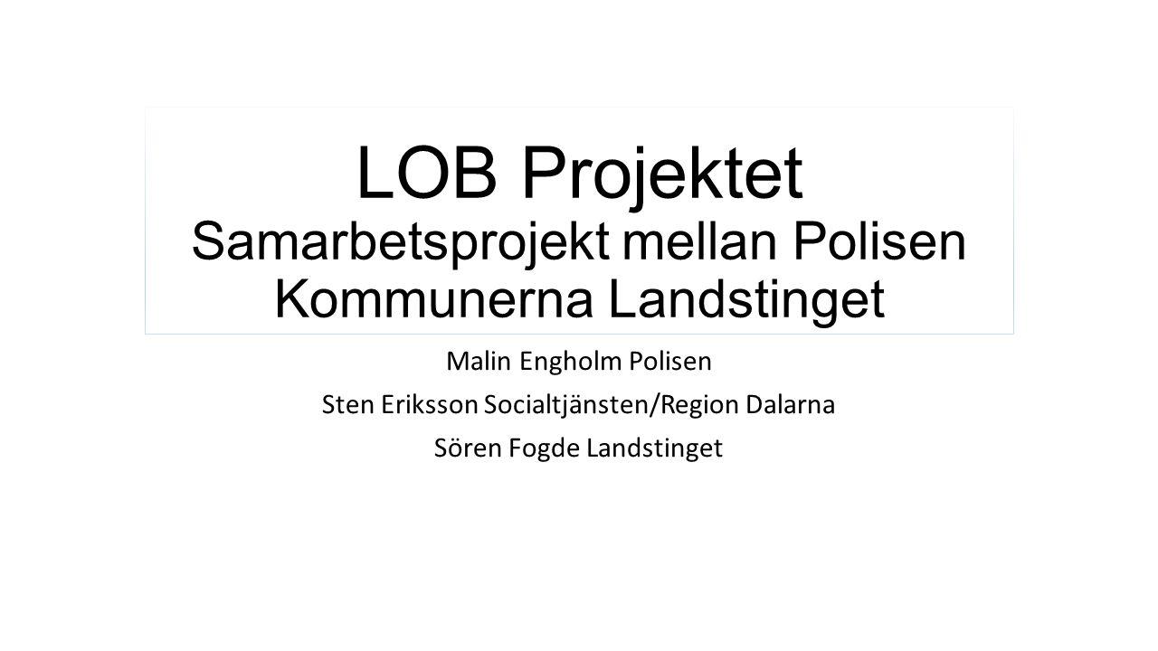 LOB Projektet Samarbetsprojekt mellan Polisen Kommunerna Landstinget Malin Engholm Polisen Sten Eriksson Socialtjänsten/Region Dalarna Sören Fogde Lan