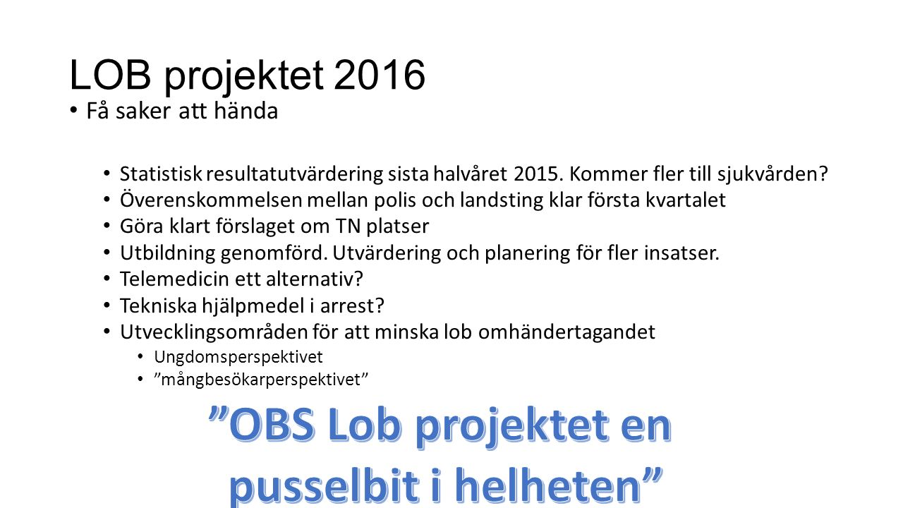 LOB projektet 2016 Få saker att hända Statistisk resultatutvärdering sista halvåret 2015. Kommer fler till sjukvården? Överenskommelsen mellan polis o