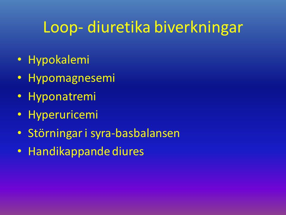 Loop- diuretika biverkningar Hypokalemi Hypomagnesemi Hyponatremi Hyperuricemi Störningar i syra-basbalansen Handikappande diures