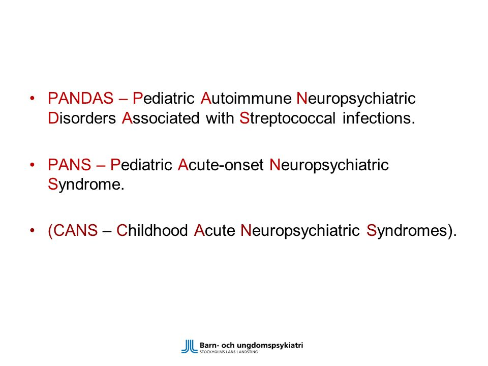 PANDAS – Pediatric Autoimmune Neuropsychiatric Disorders Associated with Streptococcal infections. PANS – Pediatric Acute-onset Neuropsychiatric Syndr
