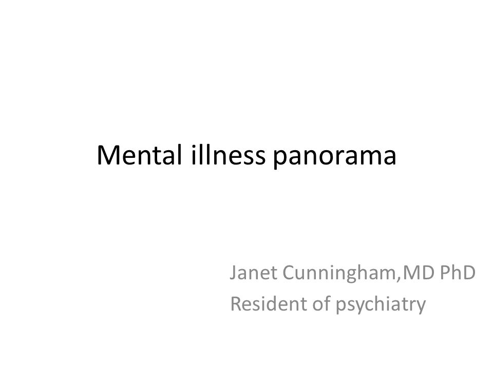 Mental illness panorama Janet Cunningham,MD PhD Resident of psychiatry