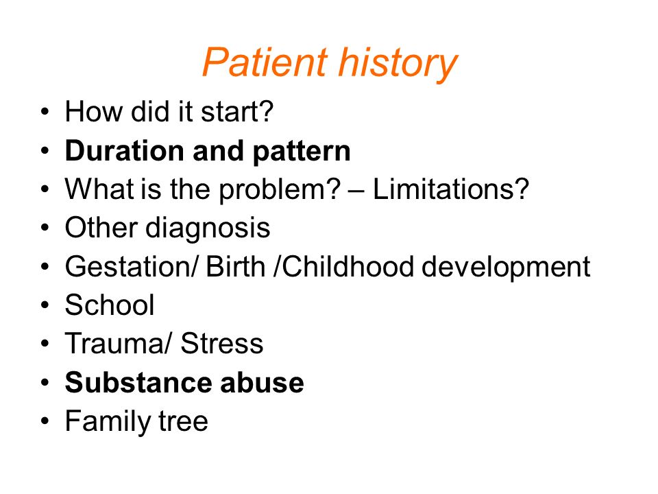 Patient history How did it start? Duration and pattern What is the problem? – Limitations? Other diagnosis Gestation/ Birth /Childhood development Sch