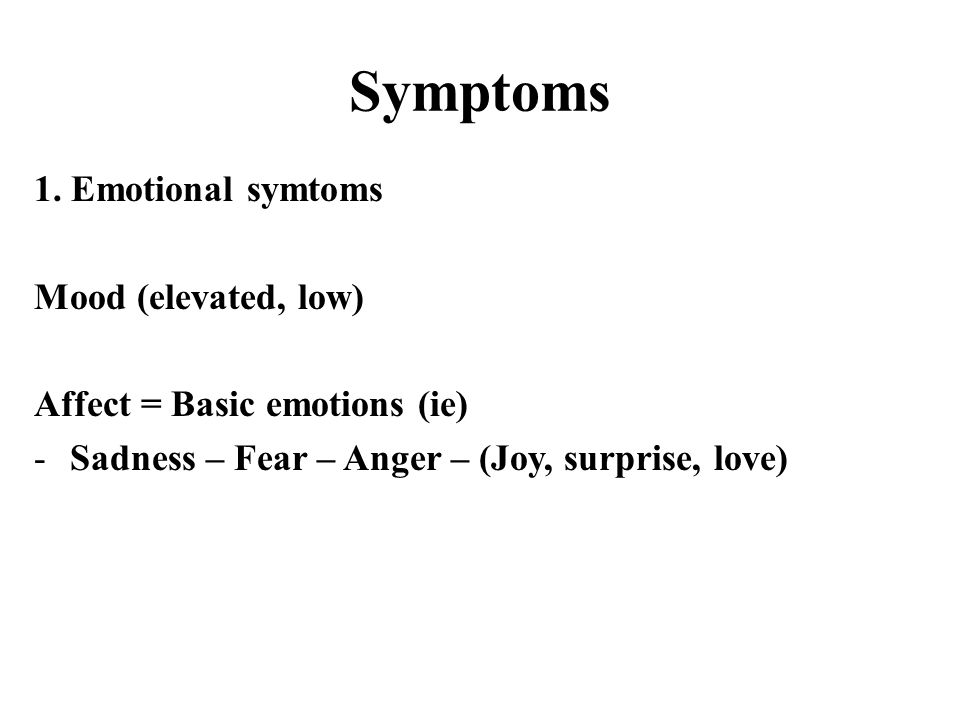 Symptoms 1. Emotional symtoms Mood (elevated, low) Affect = Basic emotions (ie) -Sadness – Fear – Anger – (Joy, surprise, love)