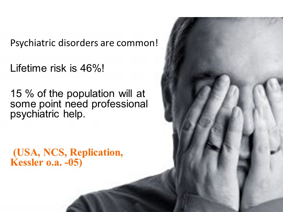 Psychiatric disorders are common! Lifetime risk is 46%! 15 % of the population will at some point need professional psychiatric help. (USA, NCS, Repli