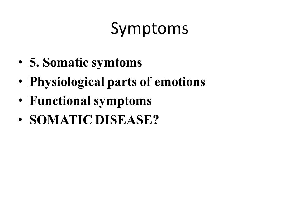 Symptoms 5. Somatic symtoms Physiological parts of emotions Functional symptoms SOMATIC DISEASE?
