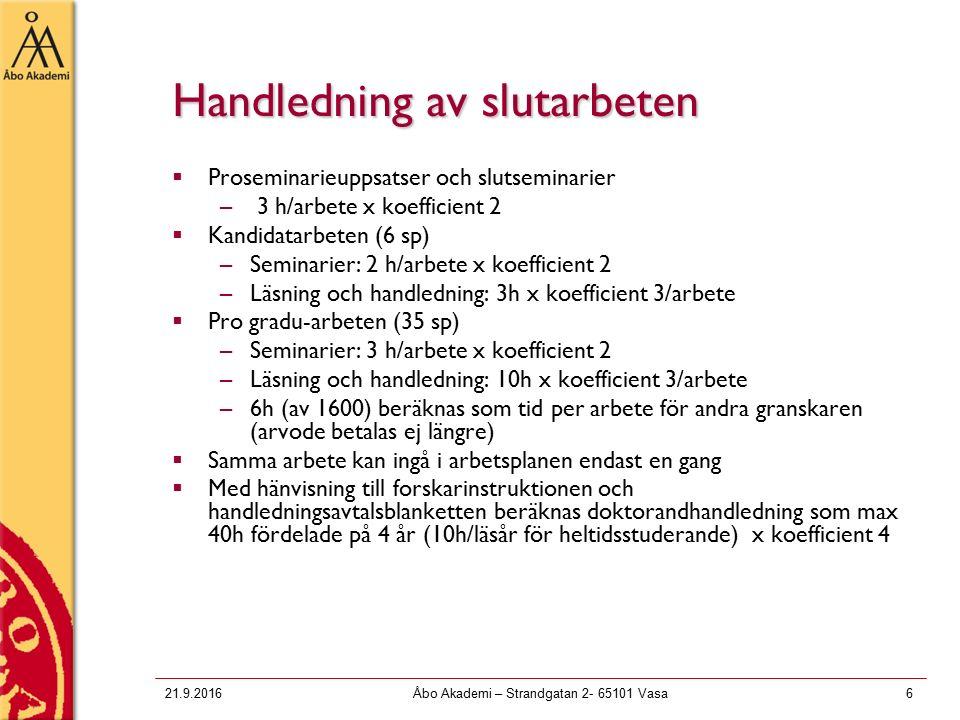 21.9.2016Åbo Akademi – Strandgatan 2- 65101 Vasa6 Handledning av slutarbeten  Proseminarieuppsatser och slutseminarier – 3 h/arbete x koefficient 2  Kandidatarbeten (6 sp) –Seminarier: 2 h/arbete x koefficient 2 –Läsning och handledning: 3h x koefficient 3/arbete  Pro gradu-arbeten (35 sp) –Seminarier: 3 h/arbete x koefficient 2 –Läsning och handledning: 10h x koefficient 3/arbete –6h (av 1600) beräknas som tid per arbete för andra granskaren (arvode betalas ej längre)  Samma arbete kan ingå i arbetsplanen endast en gang  Med hänvisning till forskarinstruktionen och handledningsavtalsblanketten beräknas doktorandhandledning som max 40h fördelade på 4 år (10h/läsår för heltidsstuderande) x koefficient 4