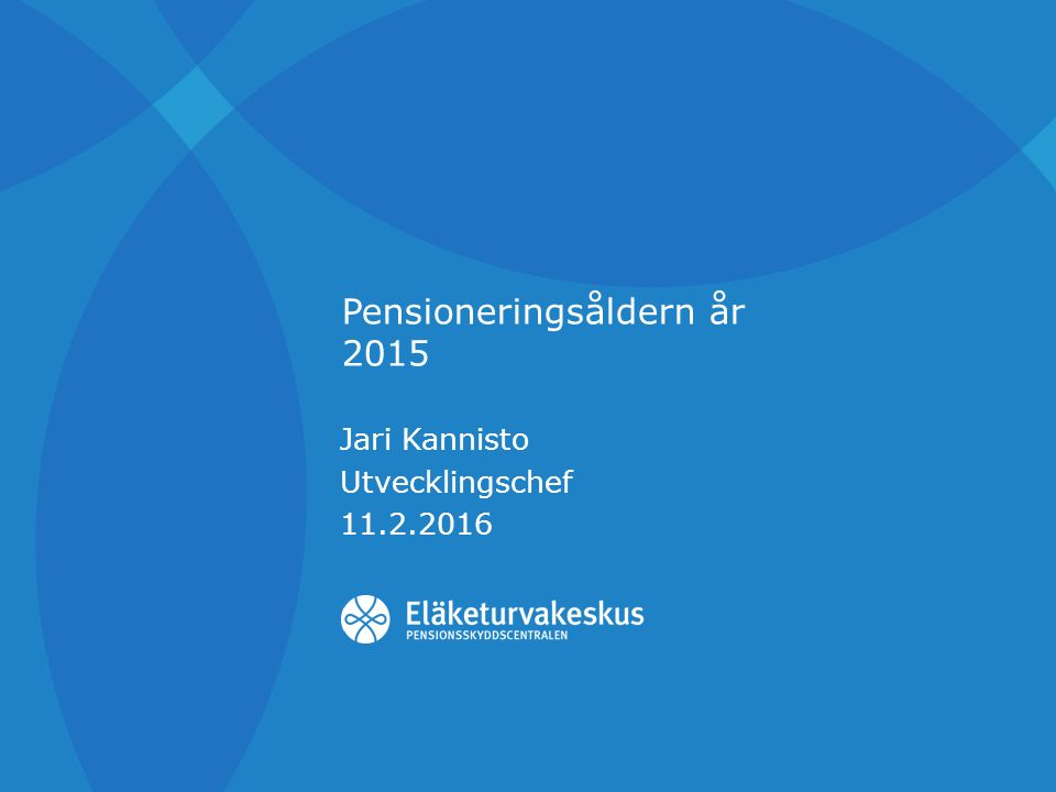 Pensioneringsåldern år 2015 Jari Kannisto Utvecklingschef 11.2.2016