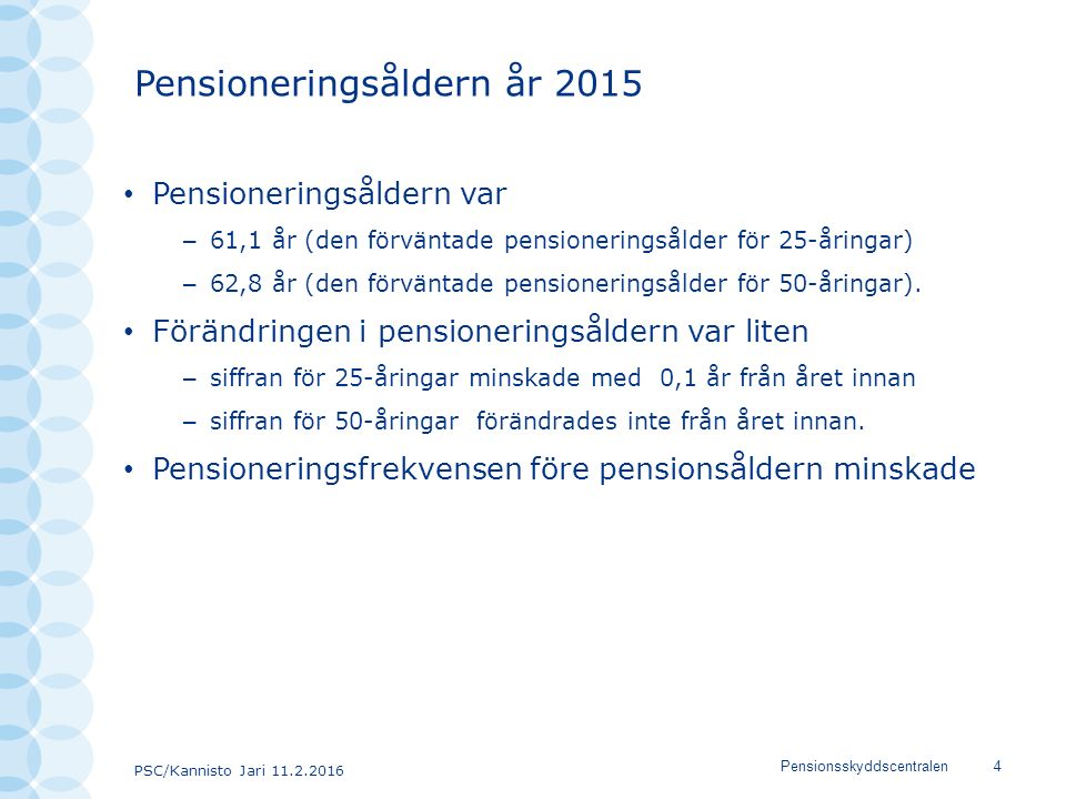 PSC/Kannisto Jari 11.2.2016 Pensionsskyddscentralen4 Pensioneringsåldern år 2015 Pensioneringsåldern var – 61,1 år (den förväntade pensioneringsålder för 25-åringar) – 62,8 år (den förväntade pensioneringsålder för 50-åringar).