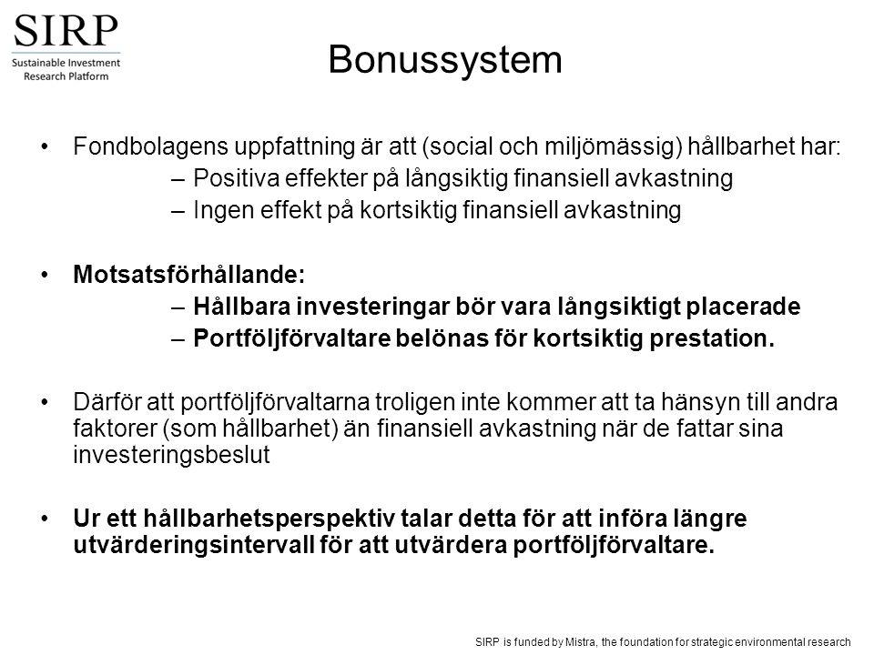 SIRP is funded by Mistra, the foundation for strategic environmental research Banker och försäkringsbolag: –bonus ges oftast på årsbasis och baseras på fondernas utveckling relativt index –en komponent baseras på fondens utveckling över tre år Statliga pensionsfonder: –strikt laglig tillsyn –bonustak på två-fyra månadslöner –bonusar beräknas på årsbasis Pensionsförsäkringsbolag: –bonusutbetalningarna sker årsvis –baseras på portföljutvecklingen under föregående två till tre år Mindre fondbolag: –bonusar baseras ofta på fondchefens bedömning, ej på en givan formel –mer långsiktiga bonussystem, bonusar betalas ut både årsvis och med flera års mellanrum Hedgefonder: –bonus beror på absolut avkastning –utvärderingsintervallen är vanligtvis på ett år –om fondens avkastning ökar under ett år så betalas inga bonusar ut om avkastningen inte kompenserar föregående års förluster Översikt av svenska bonussystem