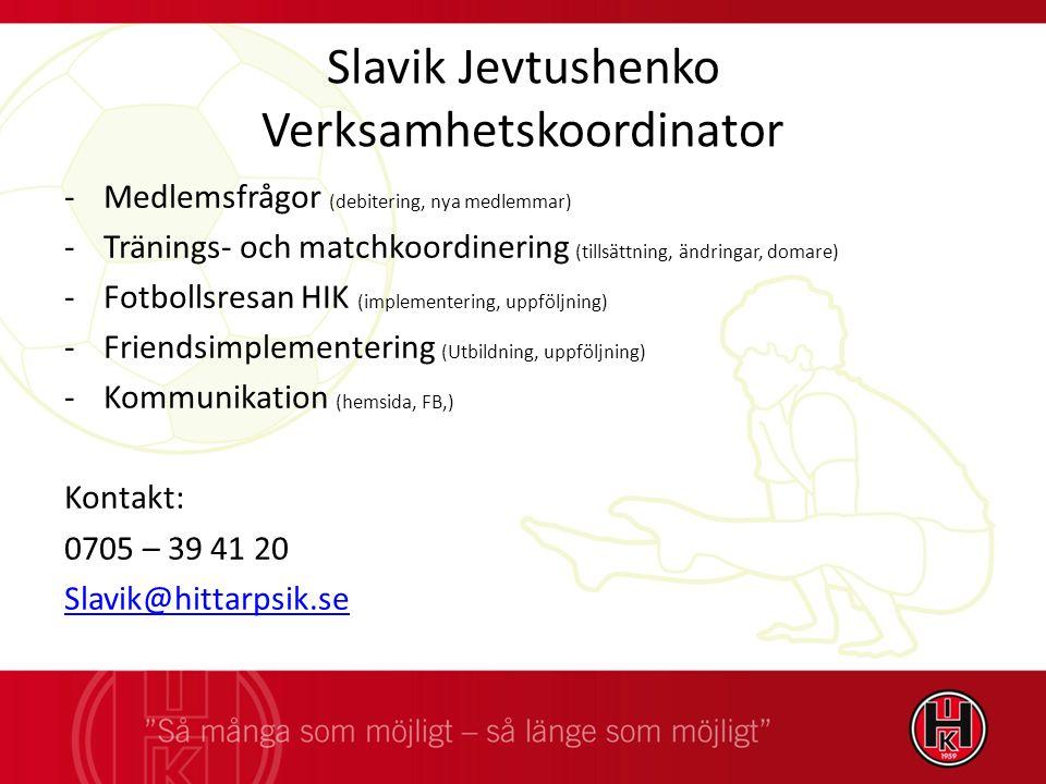 Slavik Jevtushenko Verksamhetskoordinator -Medlemsfrågor (debitering, nya medlemmar) -Tränings- och matchkoordinering (tillsättning, ändringar, domare) -Fotbollsresan HIK (implementering, uppföljning) -Friendsimplementering (Utbildning, uppföljning) -Kommunikation (hemsida, FB,) Kontakt: 0705 – 39 41 20 Slavik@hittarpsik.se