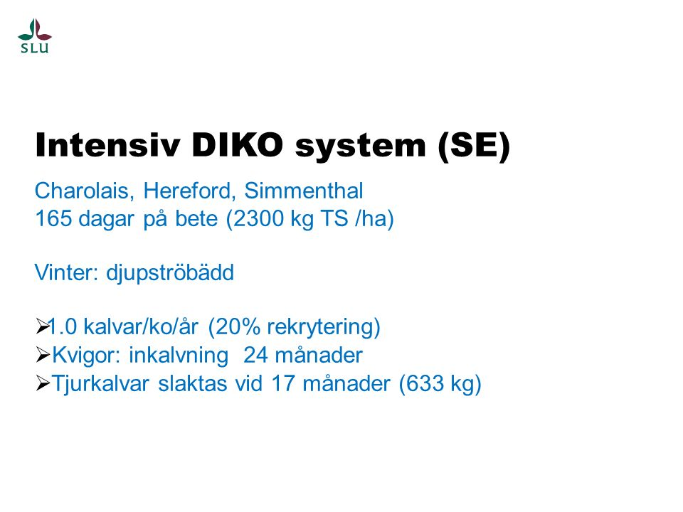 Intensiv DIKO system (SE) Charolais, Hereford, Simmenthal 165 dagar på bete (2300 kg TS /ha) Vinter: djupströbädd  1.0 kalvar/ko/år (20% rekrytering)  Kvigor: inkalvning 24 månader  Tjurkalvar slaktas vid 17 månader (633 kg)