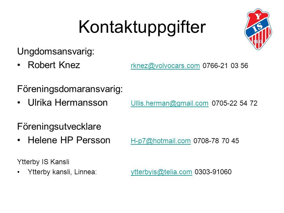 Kontaktuppgifter Ungdomsansvarig: Robert Knez rknez@volvocars.com 0766-21 03 56 rknez@volvocars.com Föreningsdomaransvarig: Ulrika Hermansson Ullis.herman@gmail.com 0705-22 54 72 Ullis.herman@gmail.com Föreningsutvecklare Helene HP Persson H-p7@hotmail.com 0708-78 70 45 H-p7@hotmail.com Ytterby IS Kansli Ytterby kansli, Linnea: ytterbyis@telia.com 0303-91060ytterbyis@telia.com