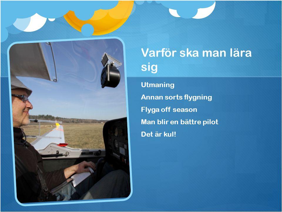 Varför ska man lära sig Utmaning Annan sorts flygning Flyga off season Man blir en bättre pilot Det är kul!