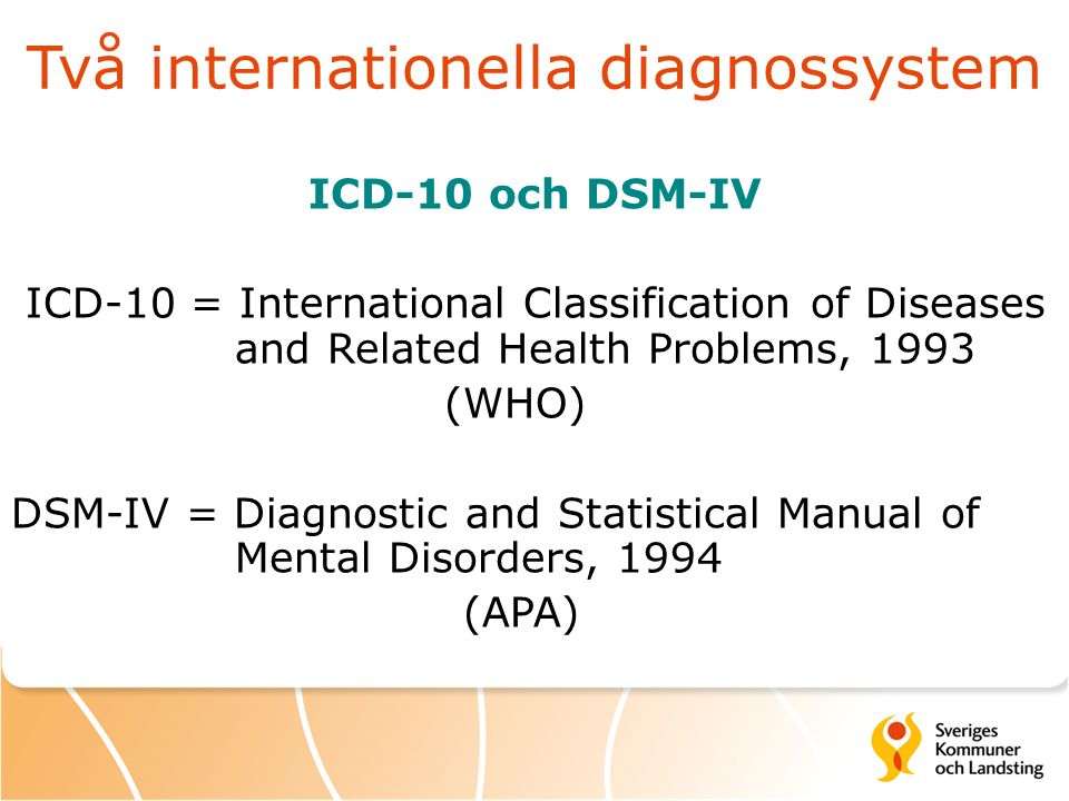 Två internationella diagnossystem ICD-10 och DSM-IV ICD-10 = International Classification of Diseases and Related Health Problems, 1993 (WHO) DSM-IV =