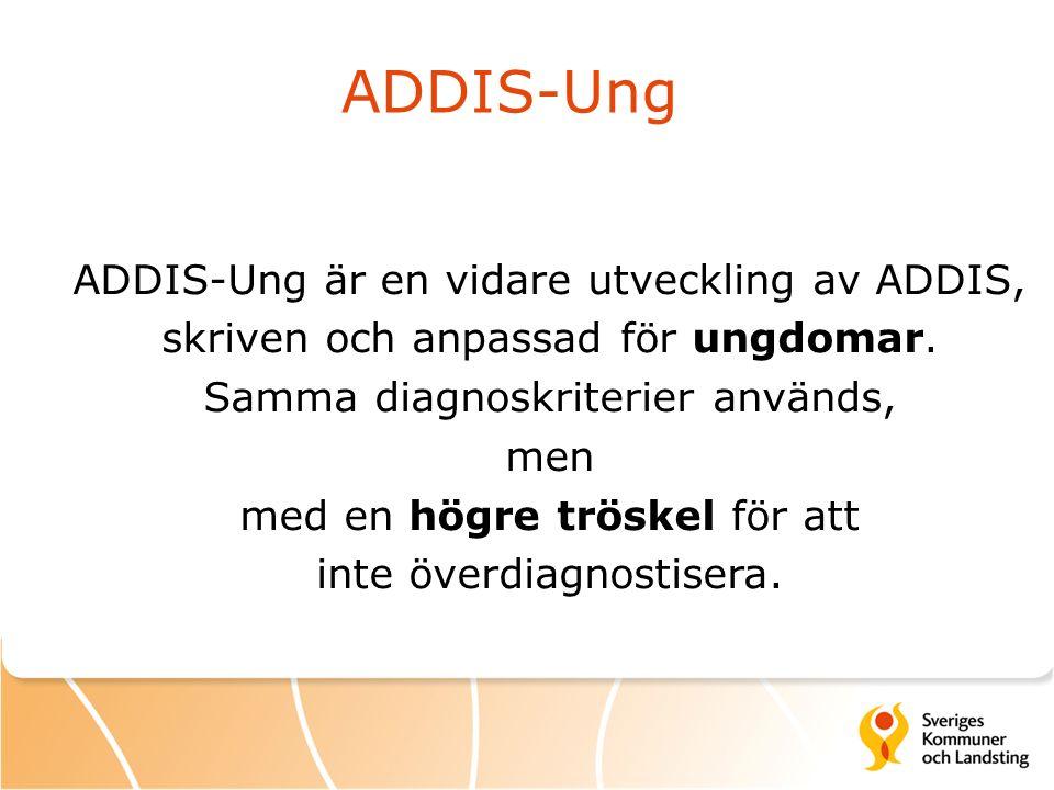 ADDIS-Ung ADDIS-Ung är en vidare utveckling av ADDIS, skriven och anpassad för ungdomar. Samma diagnoskriterier används, men med en högre tröskel för