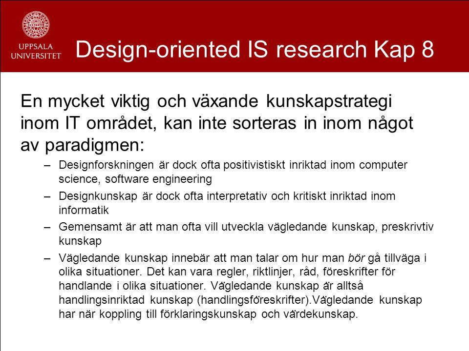 Design-oriented IS research Kap 8 En mycket viktig och växande kunskapstrategi inom IT området, kan inte sorteras in inom något av paradigmen: –Design