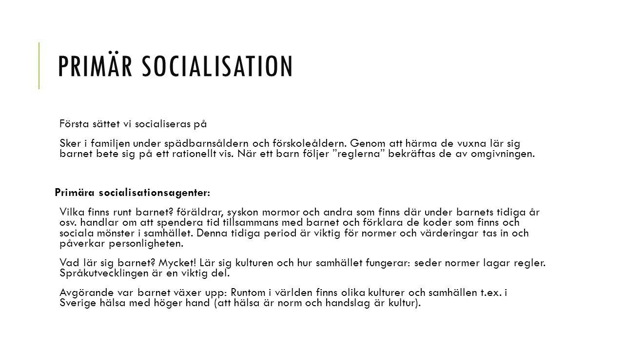PRIMÄR SOCIALISATION Första sättet vi socialiseras på Sker i familjen under spädbarnsåldern och förskoleåldern. Genom att härma de vuxna lär sig barne