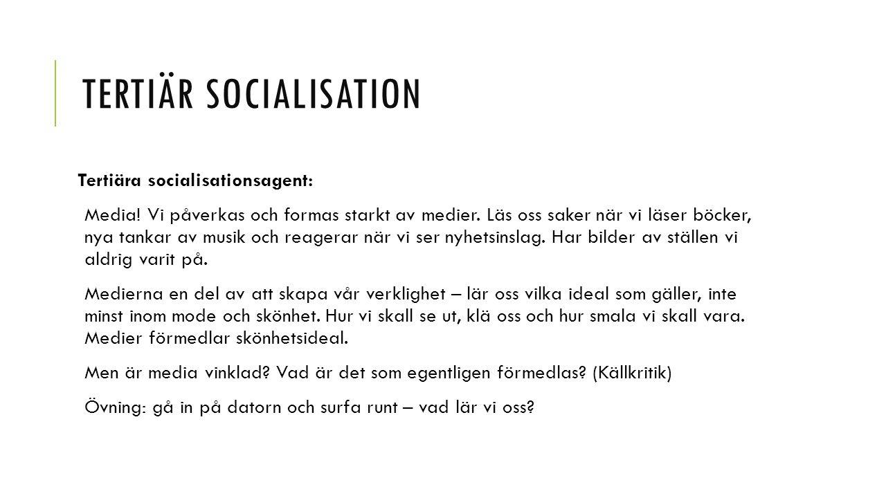 TERTIÄR SOCIALISATION Tertiära socialisationsagent: Media! Vi påverkas och formas starkt av medier. Läs oss saker när vi läser böcker, nya tankar av m