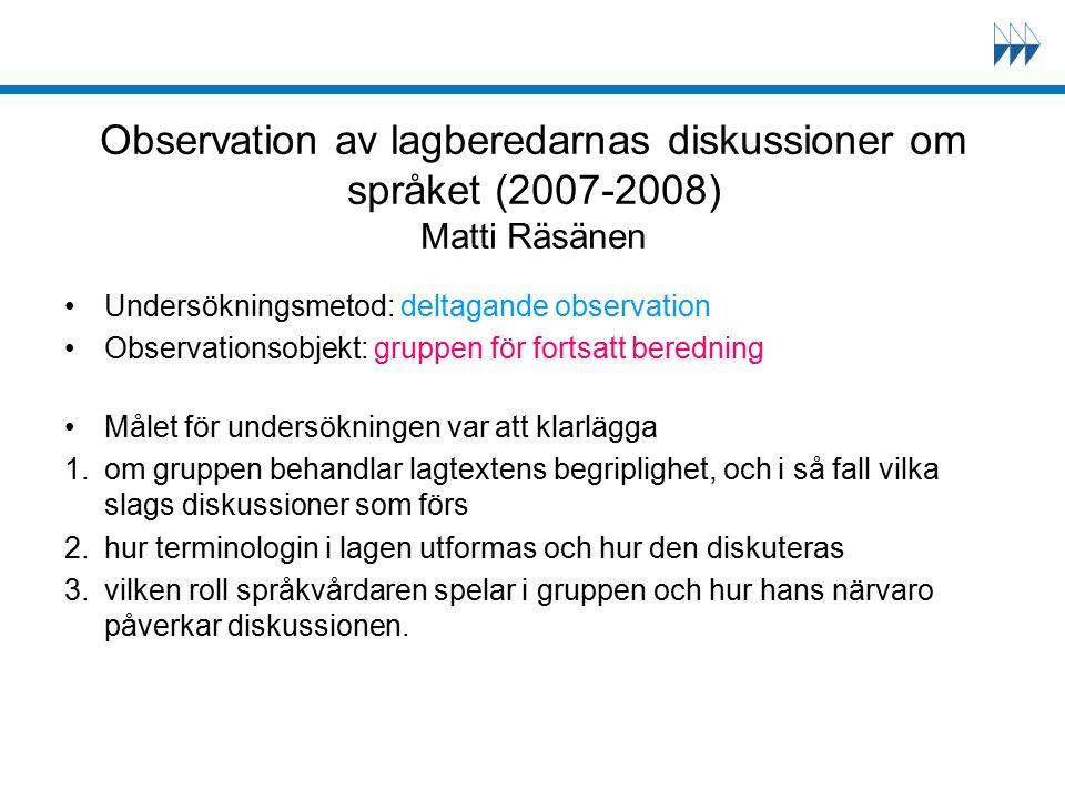 Observation av lagberedarnas diskussioner om språket (2007-2008) Matti Räsänen Undersökningsmetod: deltagande observation Observationsobjekt: gruppen för fortsatt beredning Målet för undersökningen var att klarlägga 1.om gruppen behandlar lagtextens begriplighet, och i så fall vilka slags diskussioner som förs 2.hur terminologin i lagen utformas och hur den diskuteras 3.vilken roll språkvårdaren spelar i gruppen och hur hans närvaro påverkar diskussionen.