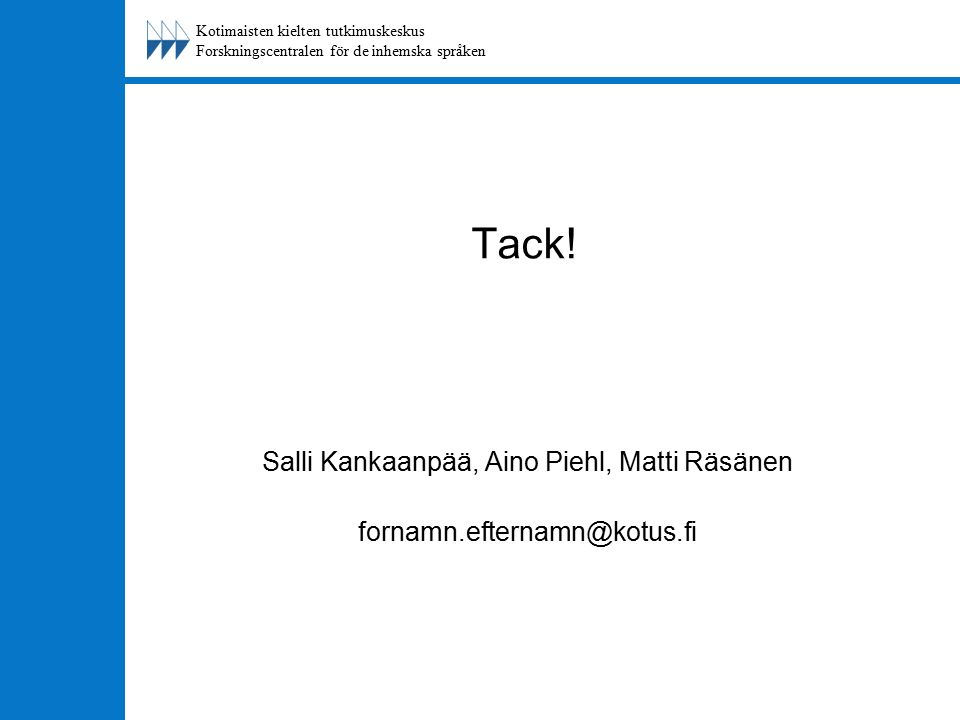 Kotimaisten kielten tutkimuskeskus Forskningscentralen för de inhemska språken Tack! Salli Kankaanpää, Aino Piehl, Matti Räsänen fornamn.efternamn@kot