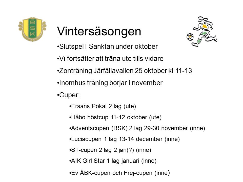 Vintersäsongen Slutspel I Sanktan under oktober Vi fortsätter att träna ute tills vidare Zonträning Järfällavallen 25 oktober kl 11-13 Inomhus träning börjar i november Cuper: Ersans Pokal 2 lag (ute) Håbo höstcup 11-12 oktober (ute) Adventscupen (BSK) 2 lag 29-30 november (inne) Luciacupen 1 lag 13-14 december (inne) ST-cupen 2 lag 2 jan( ) (inne) AIK Girl Star 1 lag januari (inne) Ev ÅBK-cupen och Frej-cupen (inne )