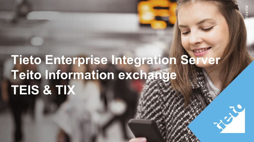 Confidential Tieto Enterprise Integration Server Teito Information exchange TEIS & TIX