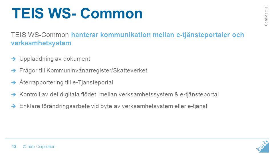 © Tieto Corporation Confidential TEIS WS- Common 12 TEIS WS-Common hanterar kommunikation mellan e-tjänsteportaler och verksamhetsystem  Uppladdning av dokument  Frågor till Kommuninvånarregister/Skatteverket  Återrapportering till e-Tjänsteportal  Kontroll av det digitala flödet mellan verksamhetssystem & e-tjänsteportal  Enklare förändringsarbete vid byte av verksamhetsystem eller e-tjänst